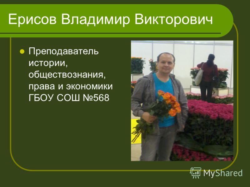 Ерисов Владимир Викторович Преподаватель истории, обществознания, права и экономики ГБОУ СОШ 568