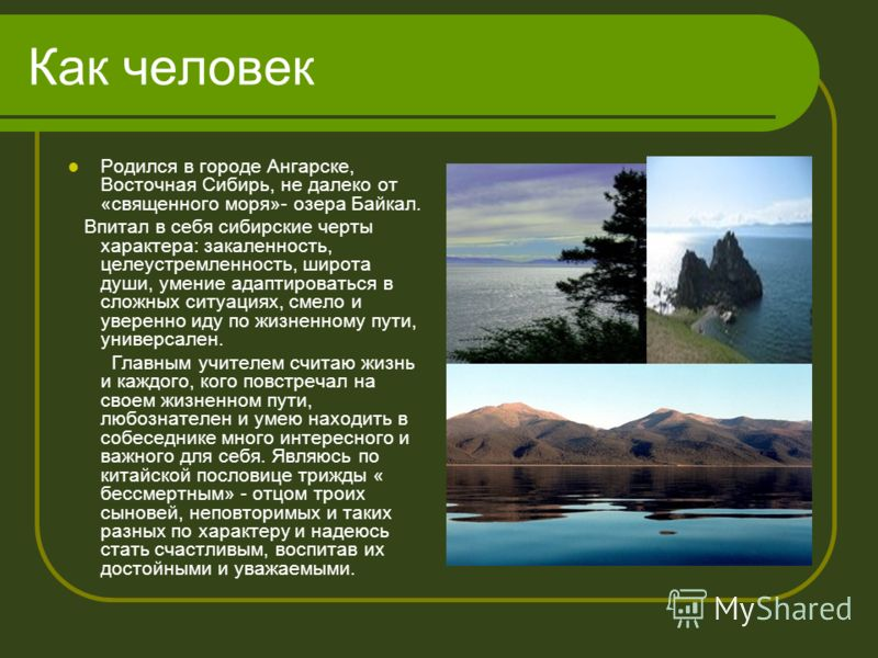 Как человек Родился в городе Ангарске, Восточная Сибирь, не далеко от «священного моря»- озера Байкал. Впитал в себя сибирские черты характера: закаленность, целеустремленность, широта души, умение адаптироваться в сложных ситуациях, смело и уверенно