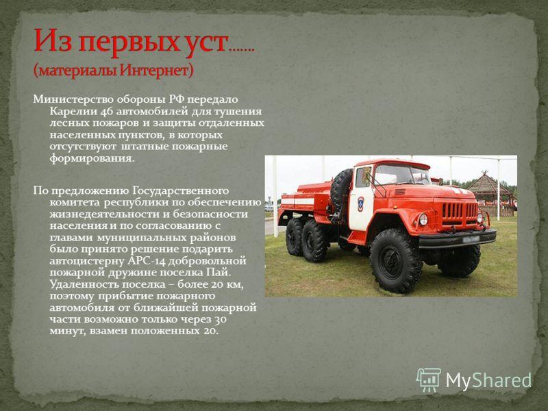 Министерство обороны РФ передало Карелии 46 автомобилей для тушения лесных пожаров и защиты отдаленных населенных пунктов, в которых отсутствуют штатные пожарные формирования. По предложению Государственного комитета республики по обеспечению жизнеде