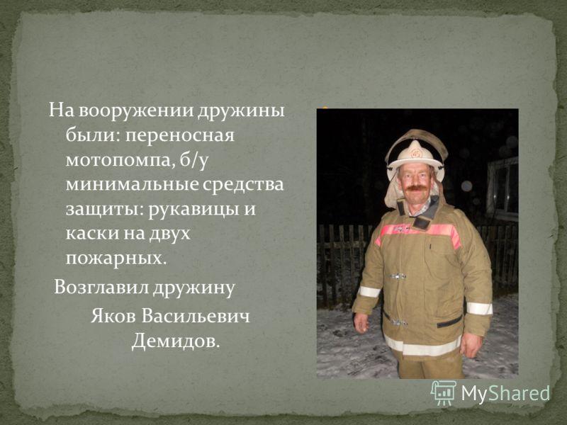 На вооружении дружины были: переносная мотопомпа, б/у минимальные средства защиты: рукавицы и каски на двух пожарных. Возглавил дружину Яков Васильевич Демидов.