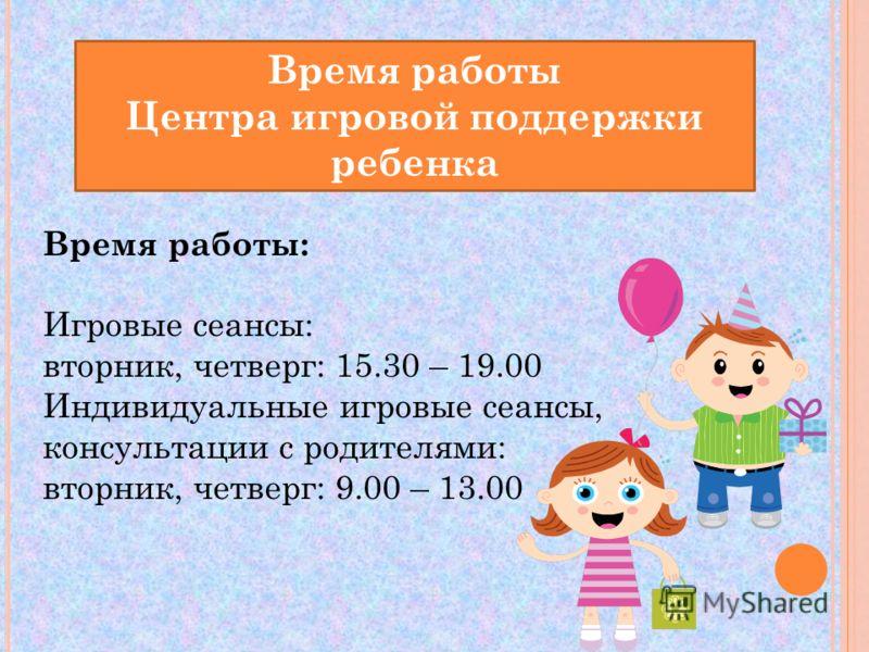Время работы Центра игровой поддержки ребенка Время работы: Игровые сеансы: вторник, четверг: 15.30 – 19.00 Индивидуальные игровые сеансы, консультации с родителями: вторник, четверг: 9.00 – 13.00