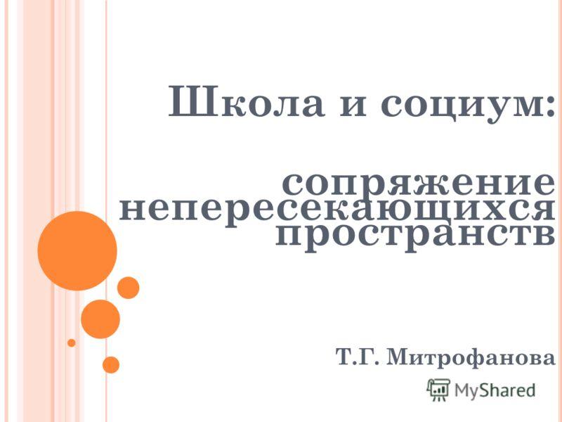 Школа и социум: сопряжение непересекающихся пространств Т.Г. Митрофанова