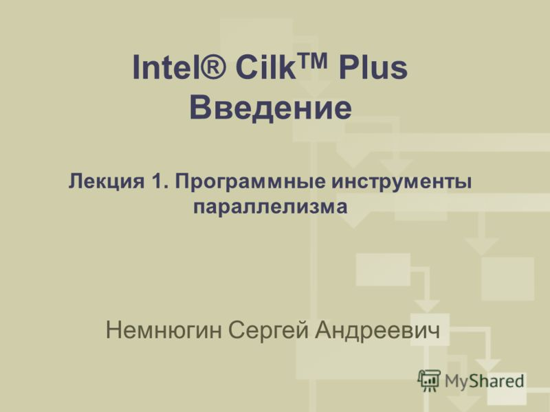 Intel® Cilk TM Plus Введение Лекция 1. Программные инструменты параллелизма Немнюгин Сергей Андреевич