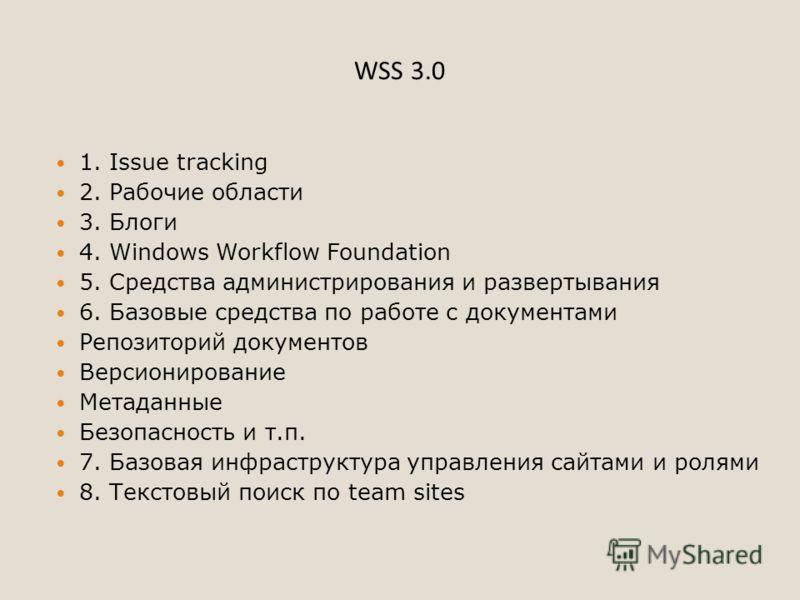 WSS 3.0 1. Issue tracking 2. Рабочие области 3. Блоги 4. Windows Workflow Foundation 5. Средства администрирования и развертывания 6. Базовые средства по работе с документами Репозиторий документов Версионирование Метаданные Безопасность и т.п. 7. Ба