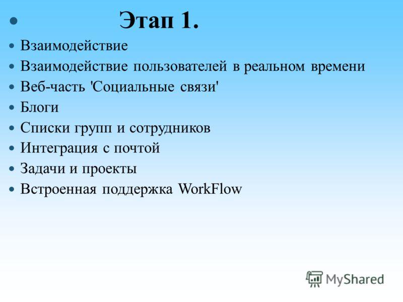 Этап 1. Взаимодействие Взаимодействие пользователей в реальном времени Веб-часть 'Социальные связи' Блоги Списки групп и сотрудников Интеграция с почтой Задачи и проекты Встроенная поддержка WorkFlow