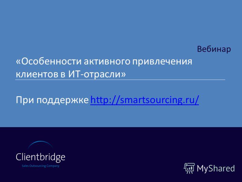 Вебинар «Особенности активного привлечения клиентов в ИТ-отрасли» При поддержке http://smartsourcing.ru/http://smartsourcing.ru/