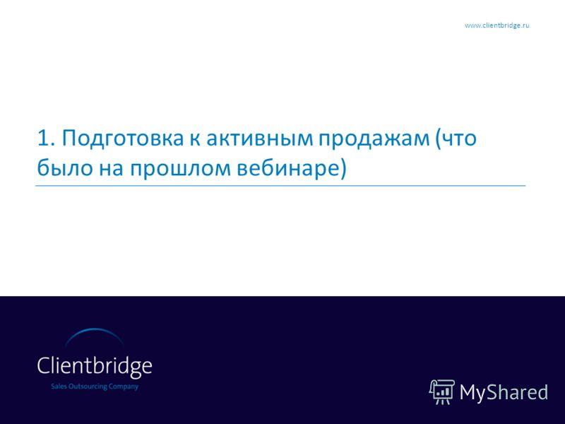 1. Подготовка к активным продажам (что было на прошлом вебинаре) www.clientbridge.ru