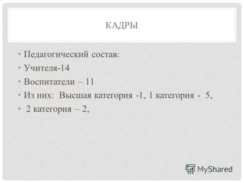 КАДРЫ Педагогический состав: Учителя-14 Воспитатели – 11 Из них: Высшая категория -1, 1 категория - 5, 2 категория – 2,