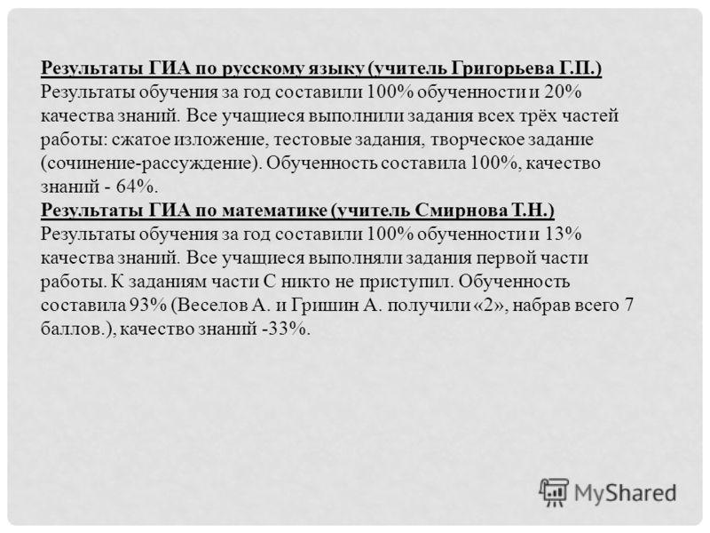 Результаты ГИА по русскому языку (учитель Григорьева Г.П.) Результаты обучения за год составили 100% обученности и 20% качества знаний. Все учащиеся выполнили задания всех трёх частей работы: сжатое изложение, тестовые задания, творческое задание (со