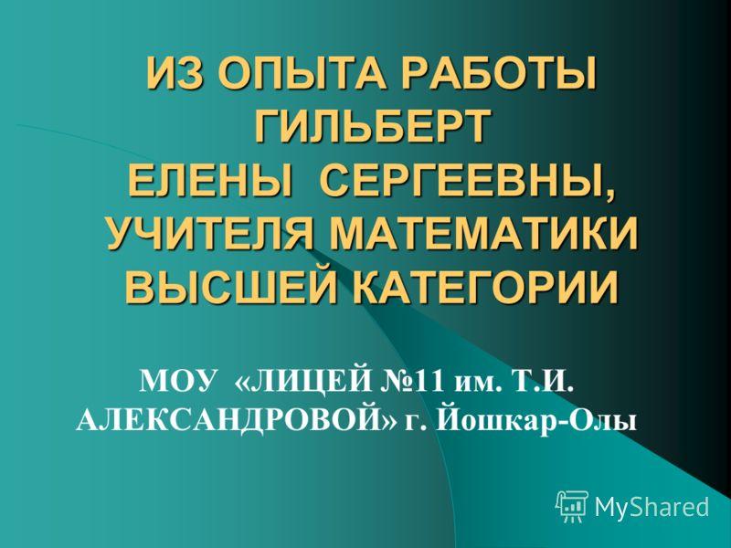 ИЗ ОПЫТА РАБОТЫ ГИЛЬБЕРТ ЕЛЕНЫ СЕРГЕЕВНЫ, УЧИТЕЛЯ МАТЕМАТИКИ ВЫСШЕЙ КАТЕГОРИИ МОУ «ЛИЦЕЙ 11 им. Т.И. АЛЕКСАНДРОВОЙ» г. Йошкар-Олы