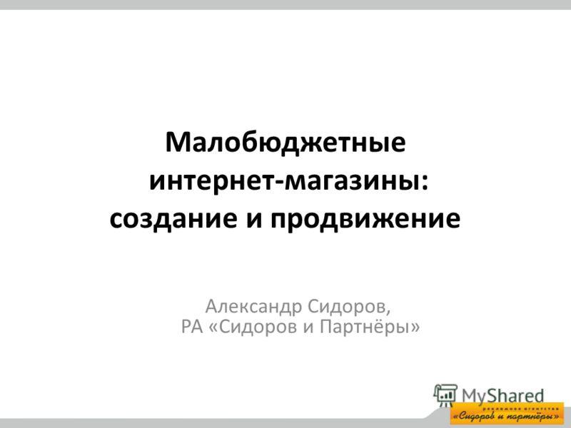 Малобюджетные интернет-магазины: создание и продвижение Александр Сидоров, РА «Сидоров и Партнёры»