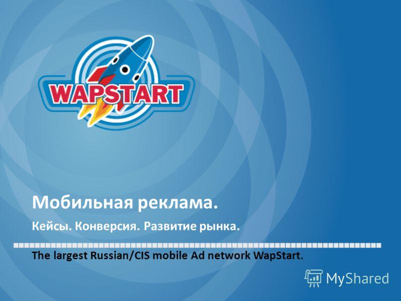 Мобильная реклама. Кейсы. Конверсия. Развитие рынка. The largest Russian/CIS mobile Ad network WapStart.