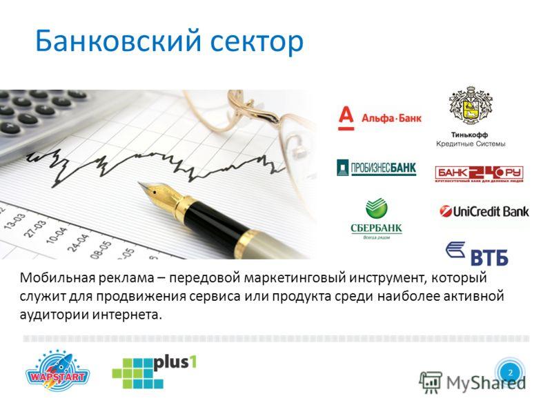 22 Банковский сектор Мобильная реклама – передовой маркетинговый инструмент, который служит для продвижения сервиса или продукта среди наиболее активной аудитории интернета.