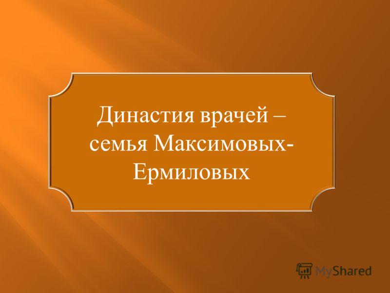 Династия врачей – семья Максимовых- Ермиловых
