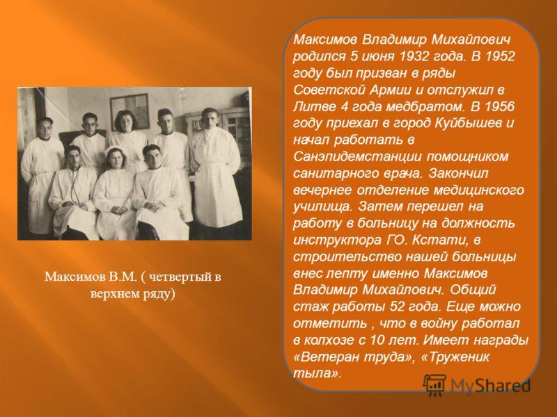 Максимов Владимир Михайлович родился 5 июня 1932 года. В 1952 году был призван в ряды Советской Армии и отслужил в Литве 4 года медбратом. В 1956 году приехал в город Куйбышев и начал работать в Санэпидемстанции помощником санитарного врача. Закончил
