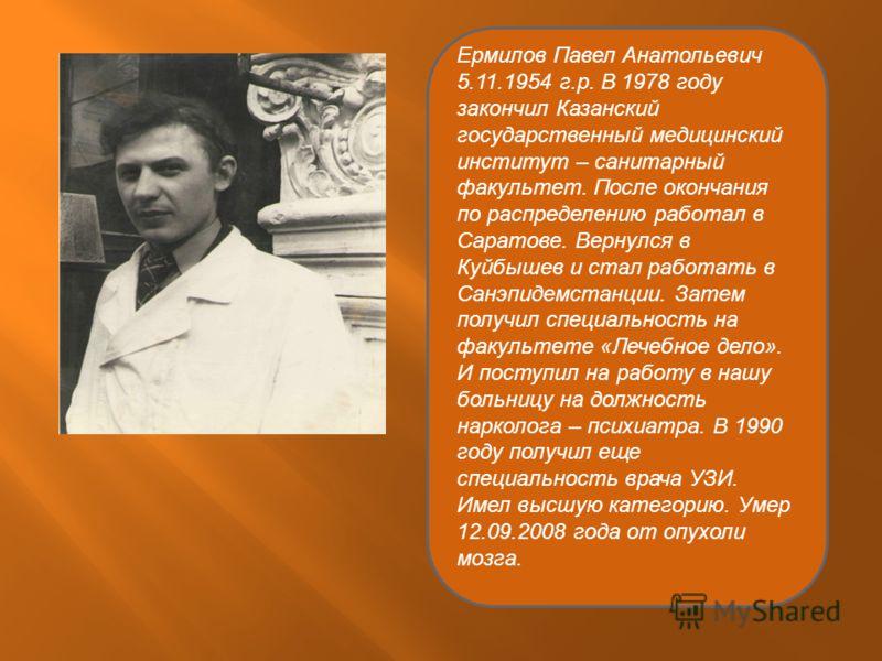 Ермилов Павел Анатольевич 5.11.1954 г.р. В 1978 году закончил Казанский государственный медицинский институт – санитарный факультет. После окончания по распределению работал в Саратове. Вернулся в Куйбышев и стал работать в Санэпидемстанции. Затем по