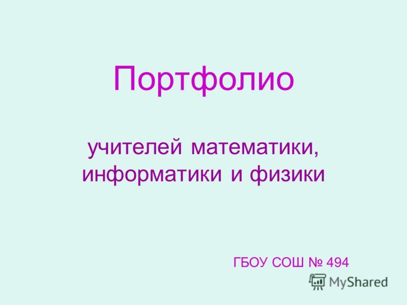 Портфолио учителей математики, информатики и физики ГБОУ СОШ 494