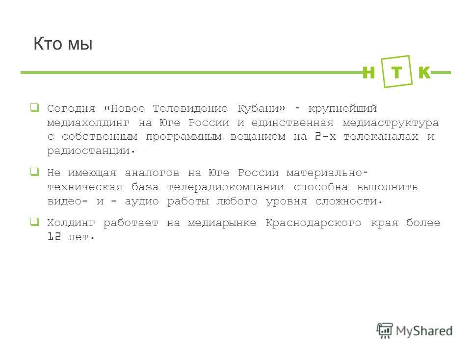 Кто мы Сегодня «Новое Телевидение Кубани» – крупнейший медиахолдинг на Юге России и единственная медиаструктура с собственным программным вещанием на 2-х телеканалах и радиостанции. Не имеющая аналогов на Юге России материально– техническая база теле