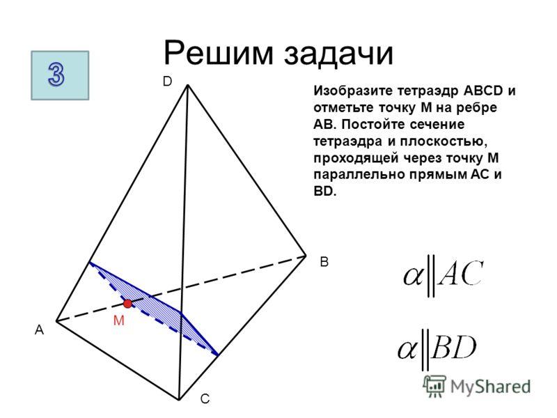 Решим задачи A B C D M Изобразите тетраэдр ABCD и отметьте точку М на ребре АВ. Постойте сечение тетраэдра и плоскостью, проходящей через точку М параллельно прямым АС и ВD.