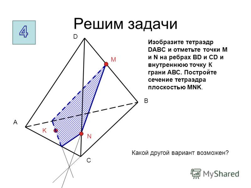 Решим задачи A B C D M N K Какой другой вариант возможен? Изобразите тетраэдр DABC и отметьте точки M и N на ребрах BD и CD и внутреннюю точку К грани АВС. Постройте сечение тетраэдра плоскостью MNK.