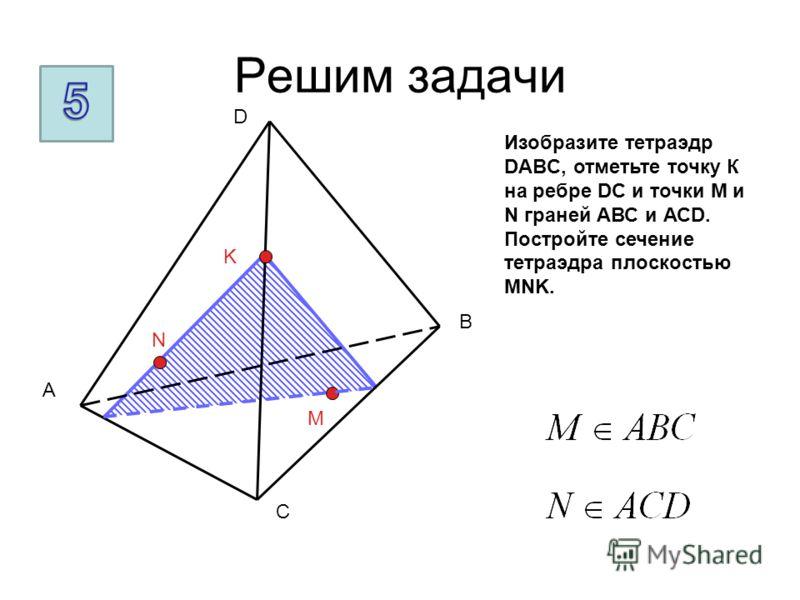 Решим задачи A B C D M N K Изобразите тетраэдр DABC, отметьте точку К на ребре DC и точки M и N граней АВС и АСD. Постройте сечение тетраэдра плоскостью MNK.