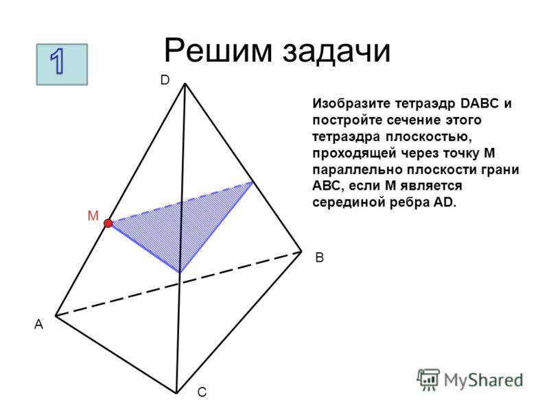 Решим задачи A B C D M Изобразите тетраэдр DABC и постройте сечение этого тетраэдра плоскостью, проходящей через точку М параллельно плоскости грани АВС, если М является серединой ребра AD.