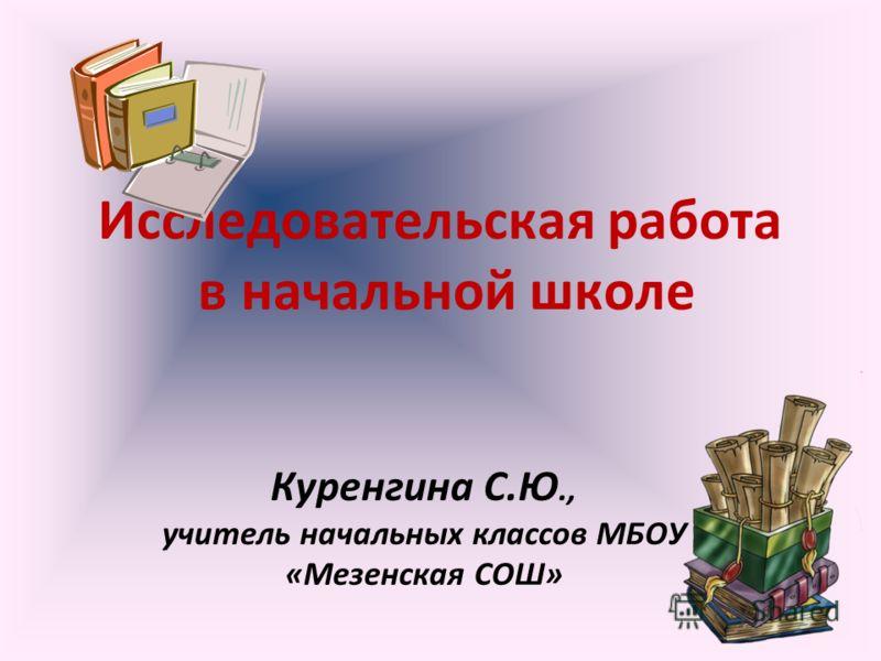 Исследовательская работа в начальной школе Куренгина С.Ю., учитель начальных классов МБОУ «Мезенская СОШ»