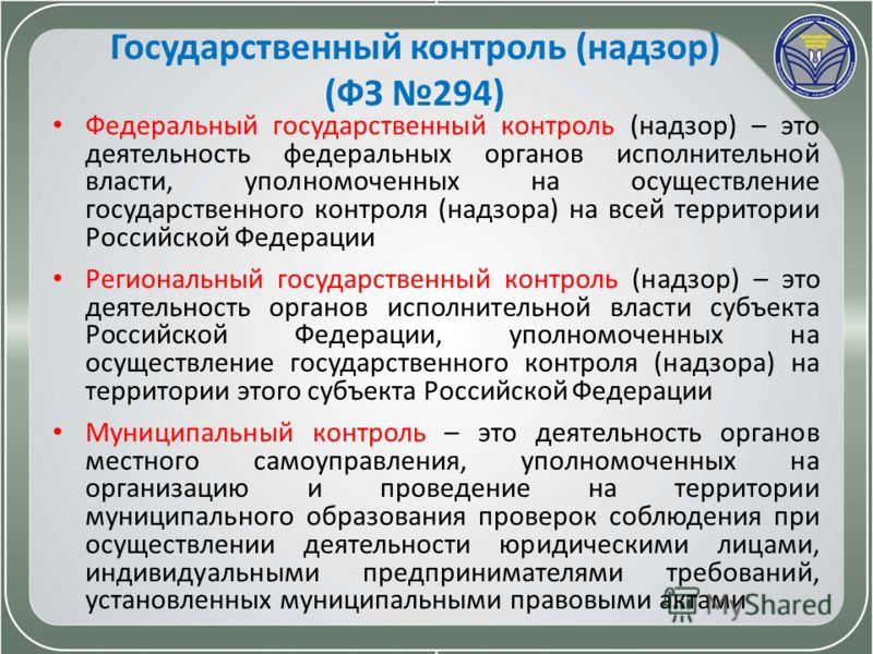 Государственный контроль (надзор) (ФЗ 294) Федеральный государственный контроль (надзор) – это деятельность федеральных органов исполнительной власти, уполномоченных на осуществление государственного контроля (надзора) на всей территории Российской Ф