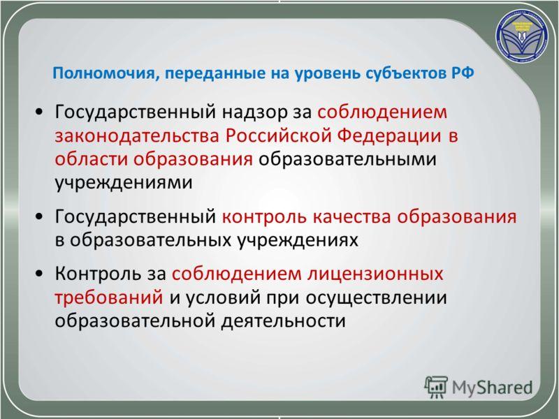 Полномочия, переданные на уровень субъектов РФ Государственный надзор за соблюдением законодательства Российской Федерации в области образования образовательными учреждениями Государственный контроль качества образования в образовательных учреждениях