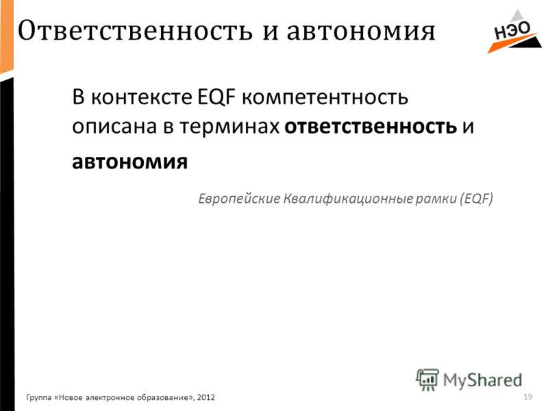 Ответственность и автономия В контексте EQF компетентность описана в терминах ответственность и автономия Европейские Квалификационные рамки (EQF) 19 Группа «Новое электронное образование», 2012