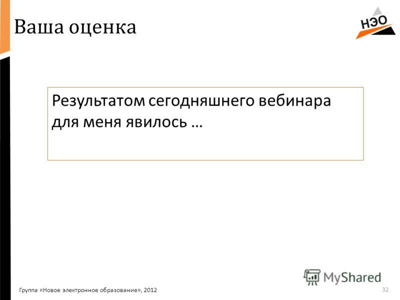 Ваша оценка Результатом сегодняшнего вебинара для меня явилось … 32 Группа «Новое электронное образование», 2012
