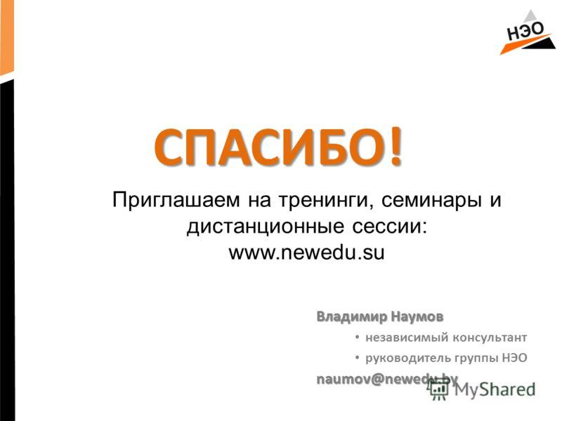 СПАСИБО! Владимир Наумов независимый консультант руководитель группы НЭОnaumov@newedu.by Приглашаем на тренинги, семинары и дистанционные сессии: www.newedu.su