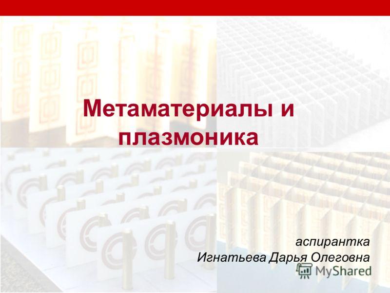 Метаматериалы и плазмоника аспирантка Игнатьева Дарья Олеговна