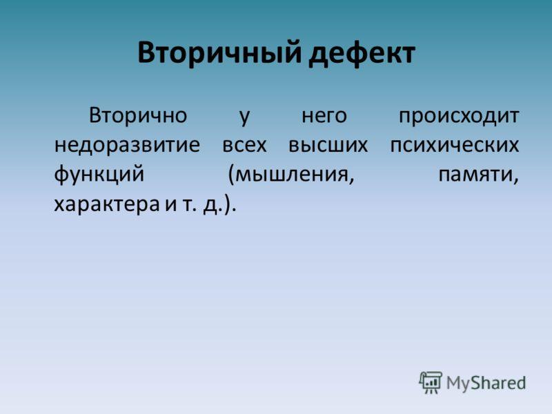 Вторичный дефект Вторично у него происходит недоразвитие всех высших психических функций (мышления, памяти, характера и т. д.).