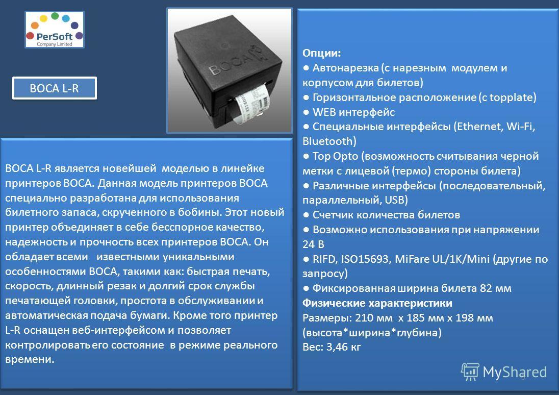 ВОСА L-R является новейшей моделью в линейке принтеров ВОСА. Данная модель принтеров BOCA специально разработана для использования билетного запаса, скрученного в бобины. Этот новый принтер объединяет в себе бесспорное качество, надежность и прочност