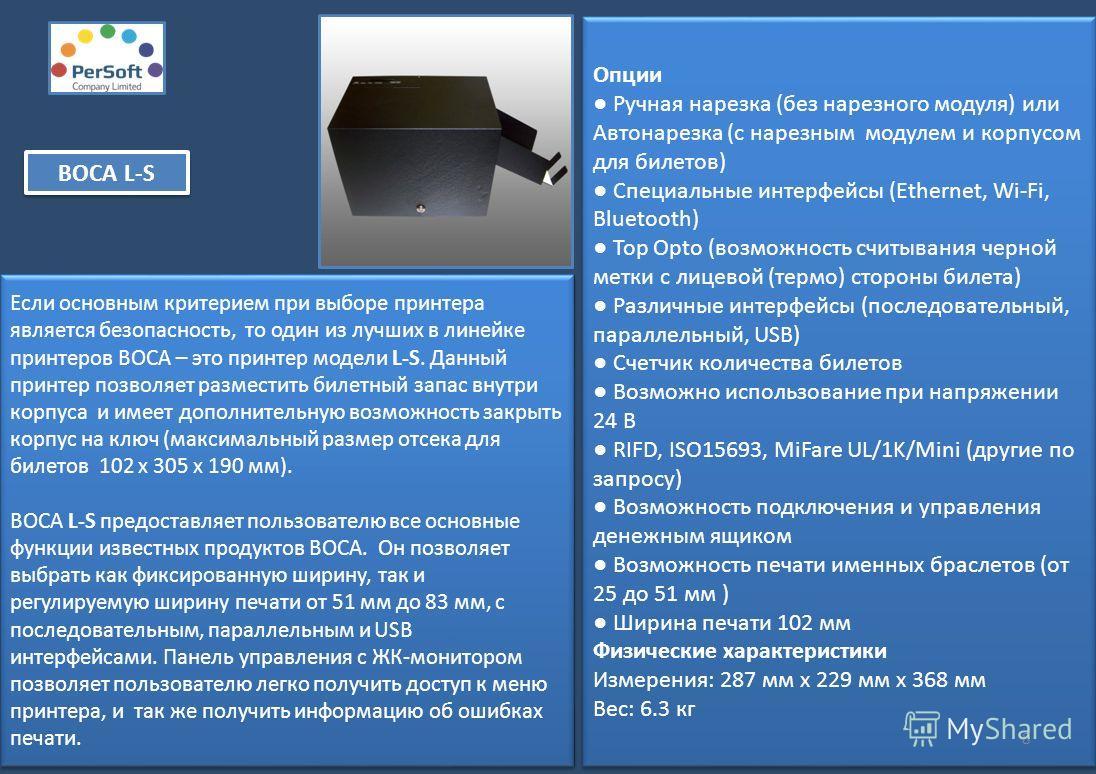 Если основным критерием при выборе принтера является безопасность, то один из лучших в линейке принтеров BOCA – это принтер модели L-S. Данный принтер позволяет разместить билетный запас внутри корпуса и имеет дополнительную возможность закрыть корпу