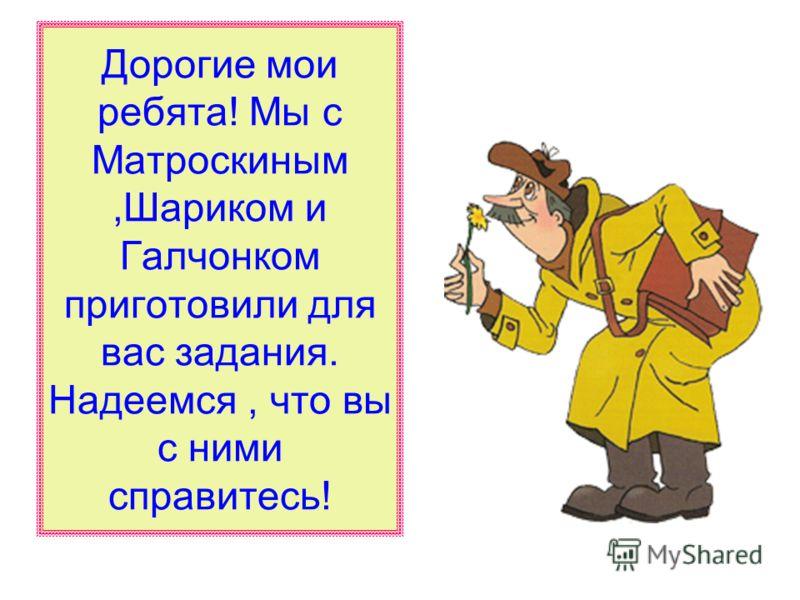 Дорогие мои ребята! Мы с Матроскиным,Шариком и Галчонком приготовили для вас задания. Надеемся, что вы с ними справитесь!