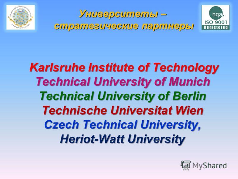 Университеты – стратегические партнеры Karlsruhe Institute of Technology Technical University of Munich Technical University of Berlin Technische Universitat Wien Czech Technical University, Heriot-Watt University