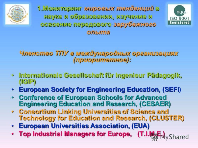 Членство ТПУ в международных организациях (приоритетное): Internationale Gesellschaft für Ingenieur Pädagogik, (IGIP)Internationale Gesellschaft für Ingenieur Pädagogik, (IGIP) European Society for Engineering Education, (SEFIEuropean Society for Eng