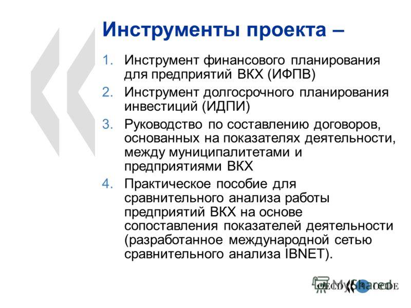 4 Инструменты проекта – 1.Инструмент финансового планирования для предприятий ВКХ (ИФПВ) 2.Инструмент долгосрочного планирования инвестиций (ИДПИ) 3.Руководство по составлению договоров, основанных на показателях деятельности, между муниципалитетами