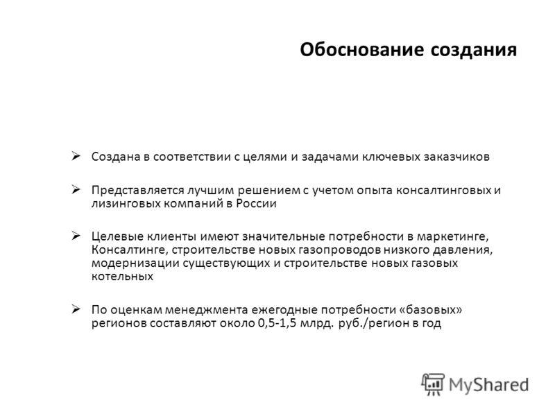 Обоснование создания Создана в соответствии с целями и задачами ключевых заказчиков Представляется лучшим решением с учетом опыта консалтинговых и лизинговых компаний в России Целевые клиенты имеют значительные потребности в маркетинге, Консалтинге,