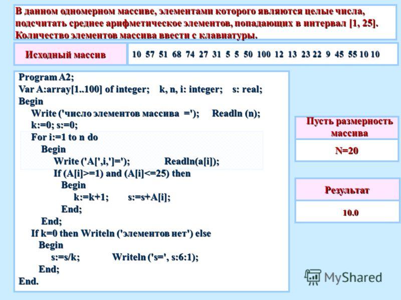В данном одномерном массиве, элементами которого являются целые числа, подсчитать среднее арифметическое элементов, попадающих в интервал [1, 25]. Количество элементов массива ввести с клавиатуры. Результат 10.0 10.0 Пусть размерность массива N=20 Ис