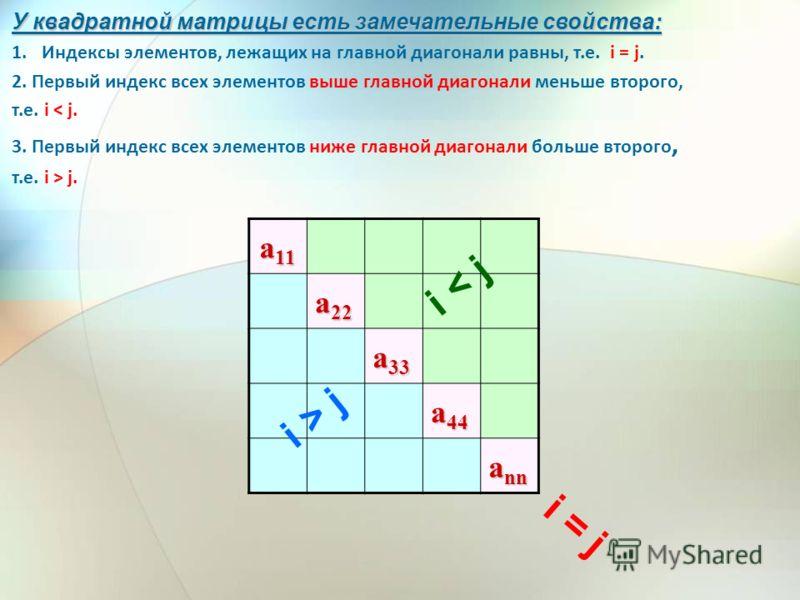 a 11 a 22 a 33 a 44 a nn У квадратной матрицы есть замечательные свойства: 1.Индексы элементов, лежащих на главной диагонали равны, т.е. i = j. 2. Первый индекс всех элементов выше главной диагонали меньше второго, т.е. i < j. 3. Первый индекс всех э