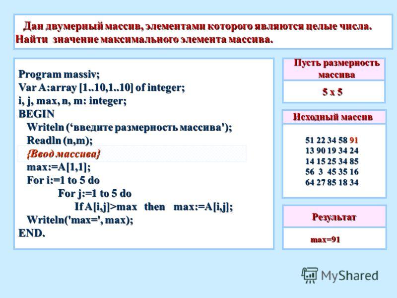 Дан двумерный массив, элементами которого являются целые числа. Найти значение максимального элемента массива. Дан двумерный массив, элементами которого являются целые числа. Найти значение максимального элемента массива. Исходный массив 51 22 34 58