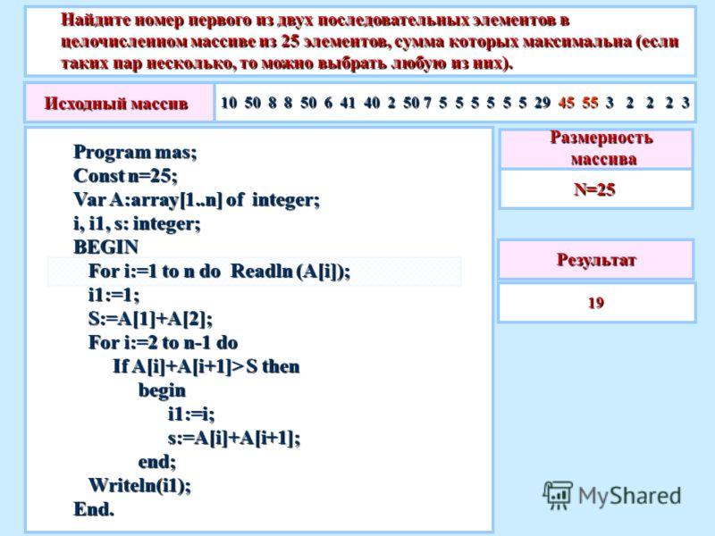 Найдите номер первого из двух последовательных элементов в целочисленном массиве из 25 элементов, сумма которых максимальна (если таких пар несколько, то можно выбрать любую из них). Результат 19Размерность массива массиваN=25 Program mas; Сonst n=25