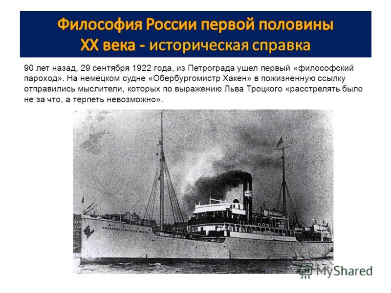 90 лет назад, 29 сентября 1922 года, из Петрограда ушел первый «философский пароход». На немецком судне «Обербургомистр Хакен» в пожизненную ссылку отправились мыслители, которых по выражению Льва Троцкого «расстрелять было не за что, а терпеть невоз