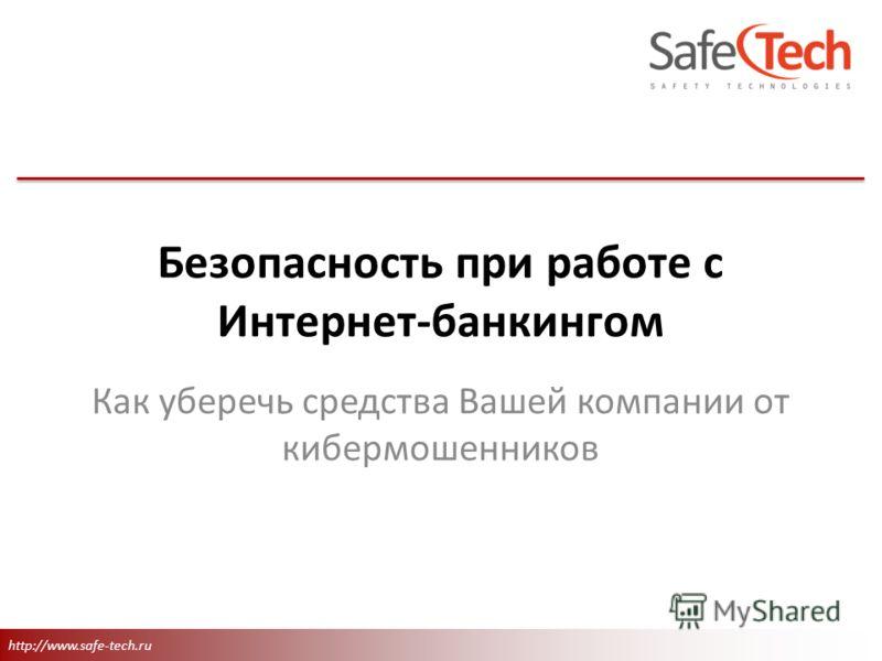 http://www.safe-tech.ru Как уберечь средства Вашей компании от кибермошенников Безопасность при работе с Интернет-банкингом