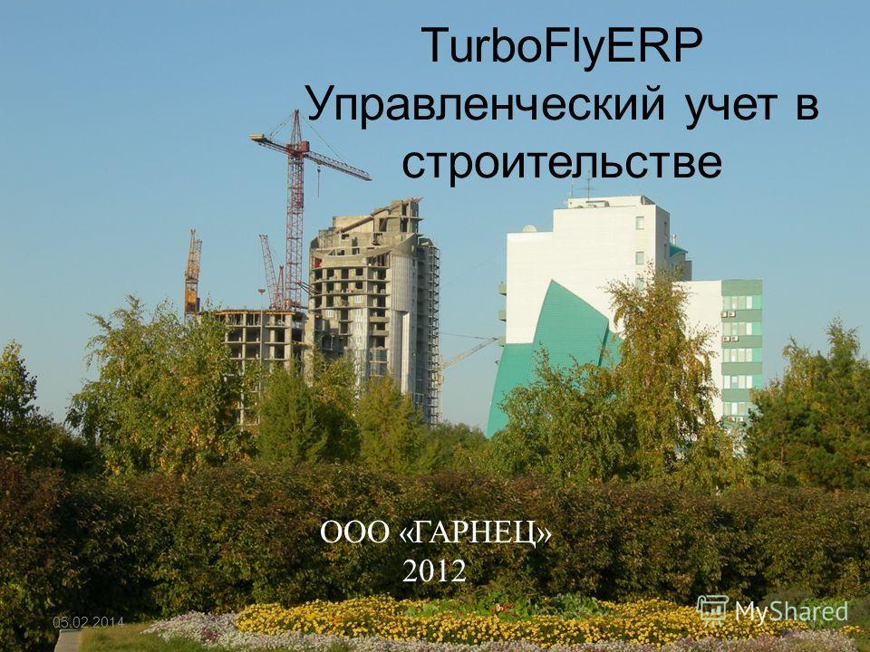 TurboFlyERP Управленческий учет в строительстве ООО «ГАРНЕЦ» 2012 05.02.20141