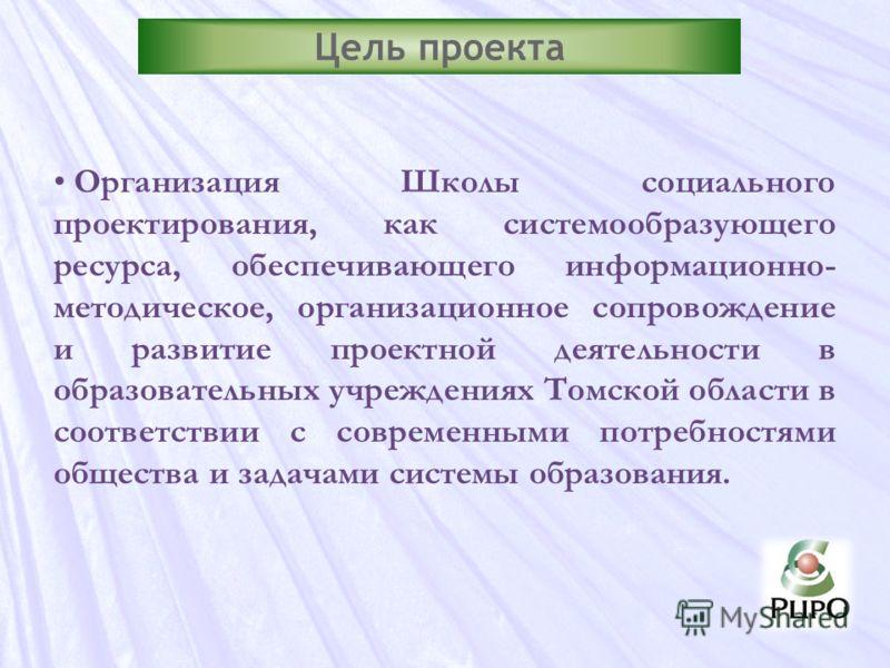 Цель проекта Организация Школы социального проектирования, как системообразующего ресурса, обеспечивающего информационно- методическое, организационное сопровождение и развитие проектной деятельности в образовательных учреждениях Томской области в со