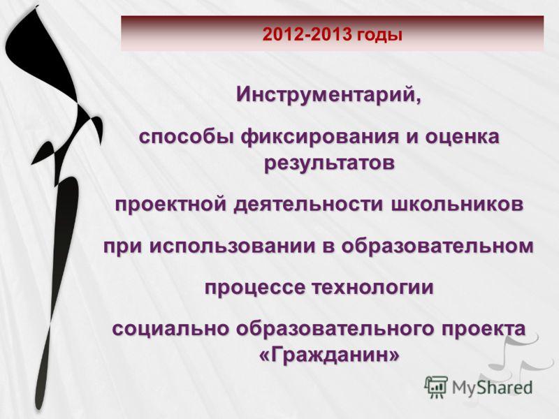 2012-2013 годы Инструментарий, способы фиксирования и оценка результатов проектной деятельности школьников при использовании в образовательном процессе технологии социально образовательного проекта «Гражданин»